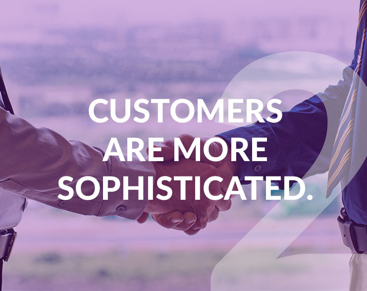 2-Customers are more sophisticated.